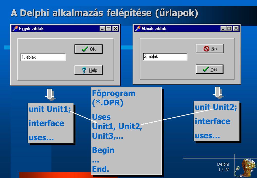 Delphi Delphi I / 37 Főprogram (*.DPR) Uses Unit1, Unit2, Unit3,... Begin... End. Főprogram (*.DPR) Uses Unit1, Unit2, Unit3,... Begin... End. unit Un