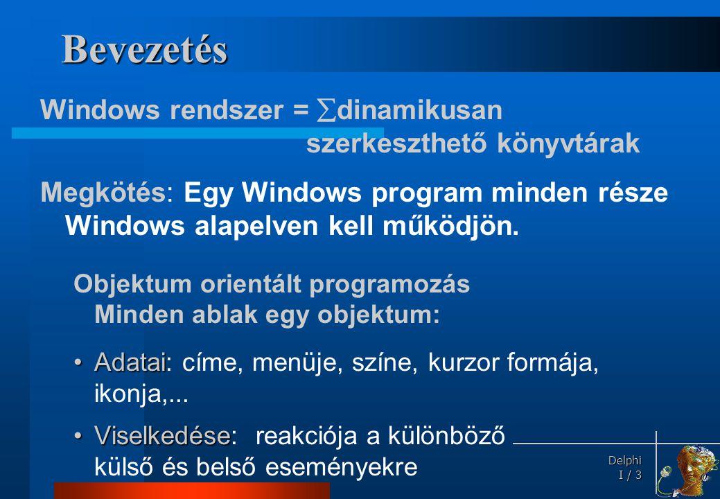 Delphi Delphi I / 3 Bevezetés Windows rendszer =  dinamikusan szerkeszthető könyvtárak Megkötés: Egy Windows program minden része Windows alapelven k
