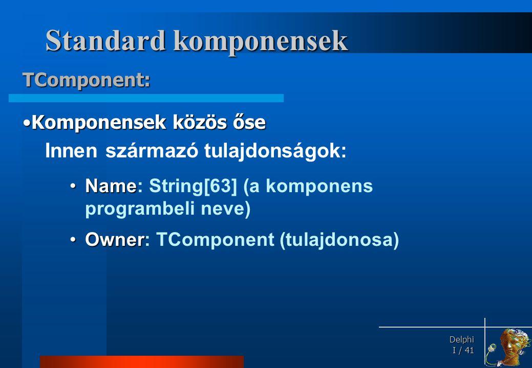 Delphi Delphi I / 41 Standard komponensek Innen származó tulajdonságok: •Name •Name: String[63] (a komponens programbeli neve) •Owner •Owner: TCompone
