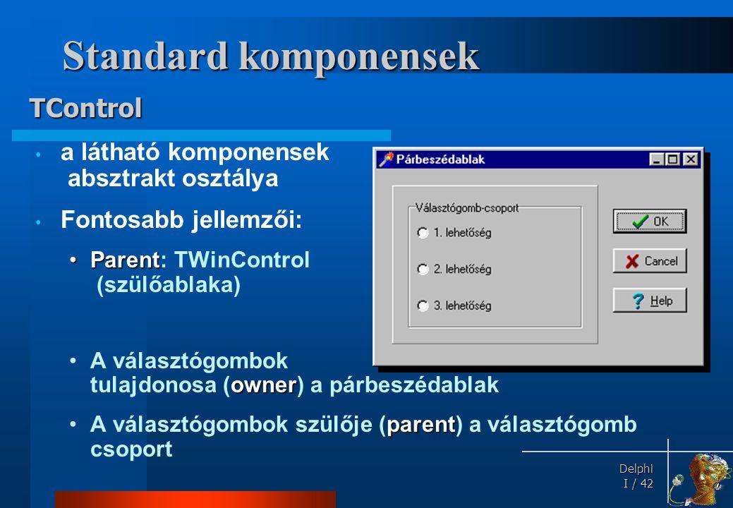 Delphi Delphi I / 42 Standard komponensek • a látható komponensek absztrakt osztálya • Fontosabb jellemzői: •Parent •Parent: TWinControl (szülőablaka)