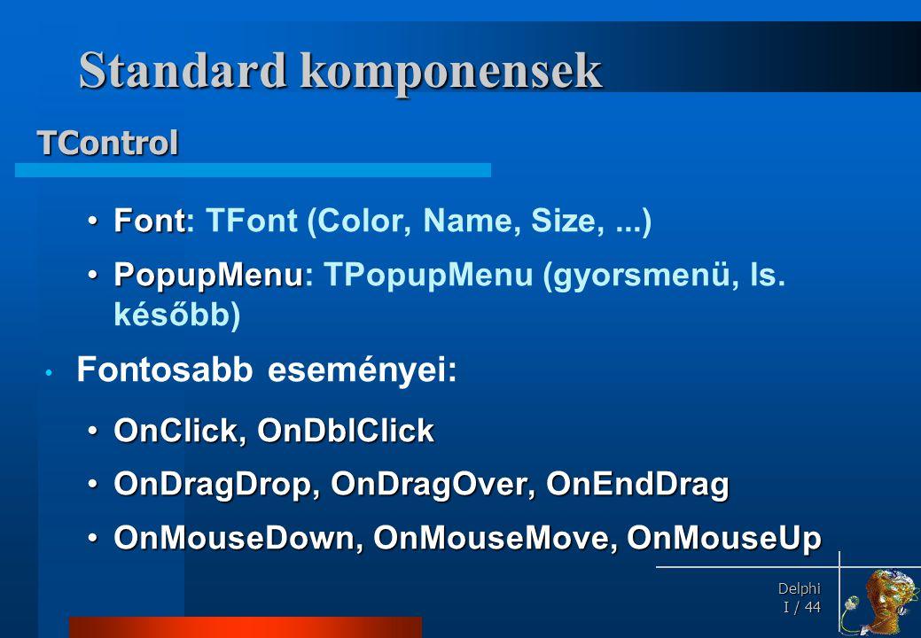 Delphi Delphi I / 44 Standard komponensek •Font •Font: TFont (Color, Name, Size,...) •PopupMenu •PopupMenu: TPopupMenu (gyorsmenü, ls. később) • Fonto