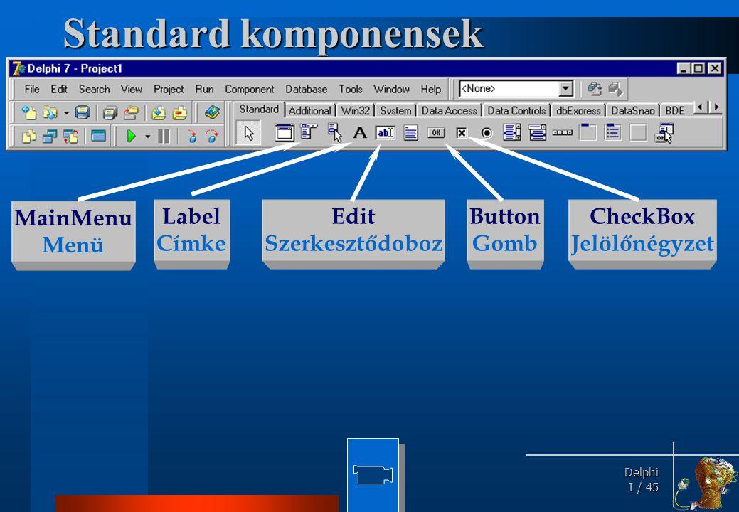 Delphi Delphi I / 45 Standard komponensek MainMenu Menü Label Címke Edit Szerkesztődoboz Button Gomb CheckBox Jelölőnégyzet
