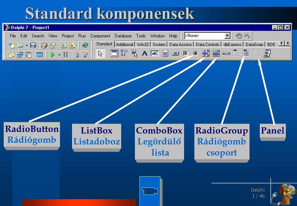 Delphi Delphi I / 46 Standard komponensek RadioButton Rádiógomb ListBox Listadoboz ComboBox Legördülő lista RadioGroup Rádiógomb csoport Panel