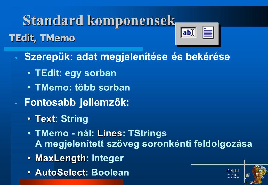Delphi Delphi I / 51 Standard komponensek • Szerepük: adat megjelenítése és bekérése •TEdit: egy sorban •TMemo: több sorban • Fontosabb jellemzők: •Te
