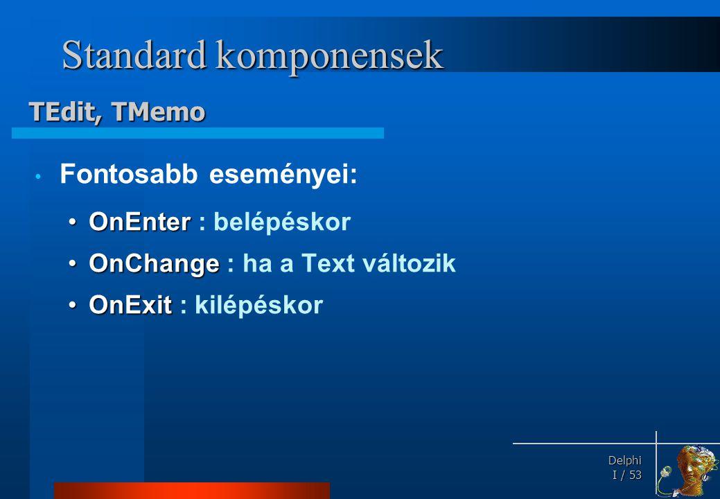 Delphi Delphi I / 53 Standard komponensek • Fontosabb eseményei: •OnEnter •OnEnter : belépéskor •OnChange •OnChange : ha a Text változik •OnExit •OnEx