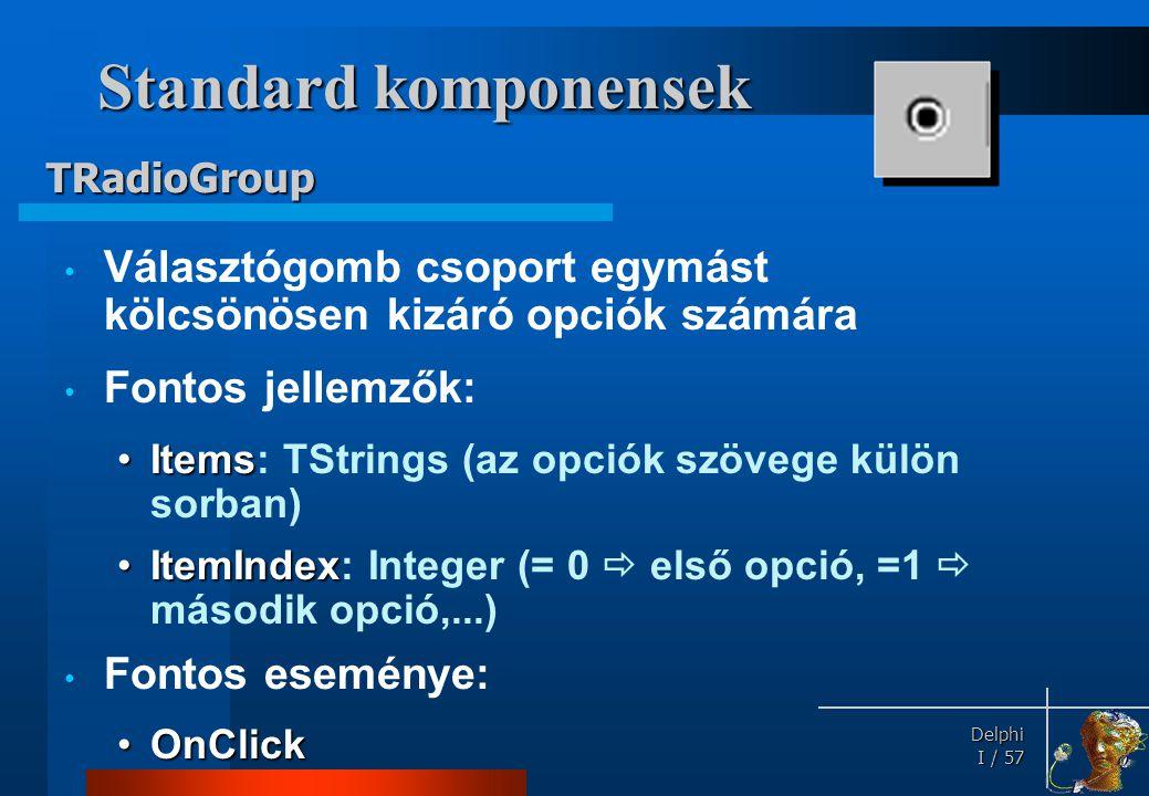 Delphi Delphi I / 57 Standard komponensek • Választógomb csoport egymást kölcsönösen kizáró opciók számára • Fontos jellemzők: •Items •Items: TStrings