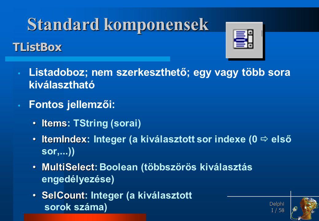 Delphi Delphi I / 58 Standard komponensek • Listadoboz; nem szerkeszthető; egy vagy több sora kiválasztható • Fontos jellemzői: •Items •Items: TString