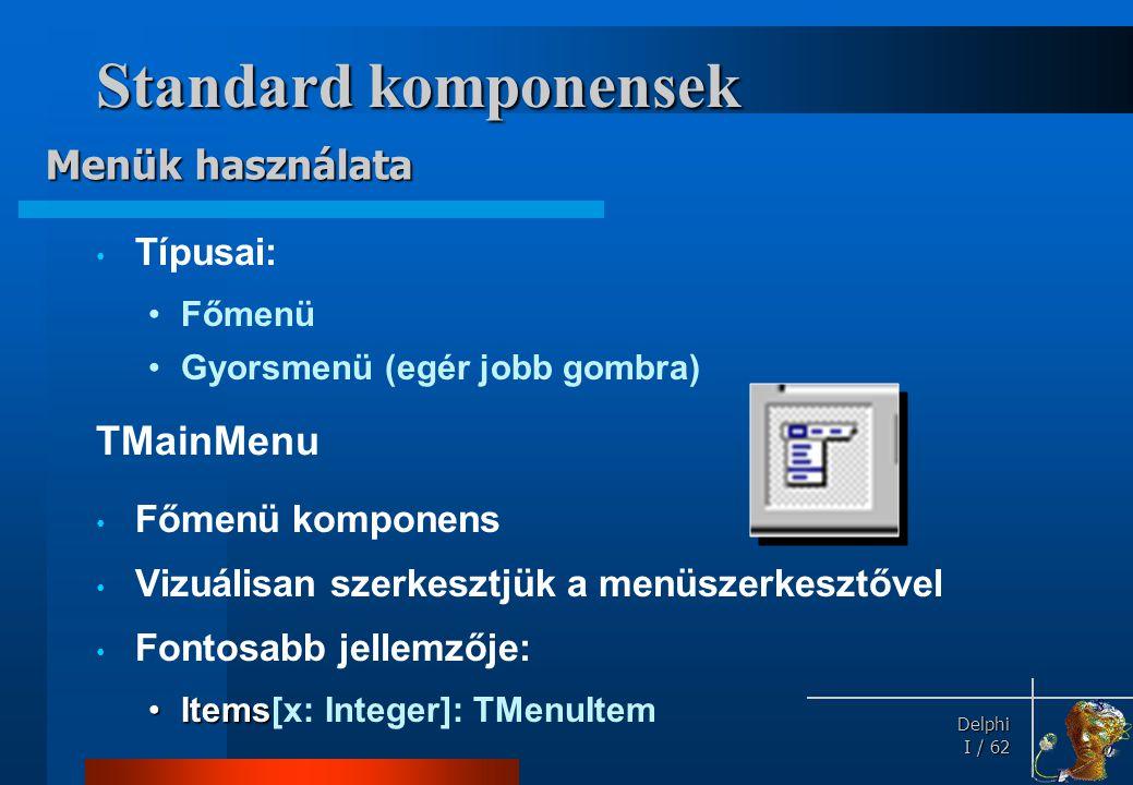 Delphi Delphi I / 62 Standard komponensek • Típusai: •Főmenü •Gyorsmenü (egér jobb gombra) TMainMenu • Főmenü komponens • Vizuálisan szerkesztjük a me