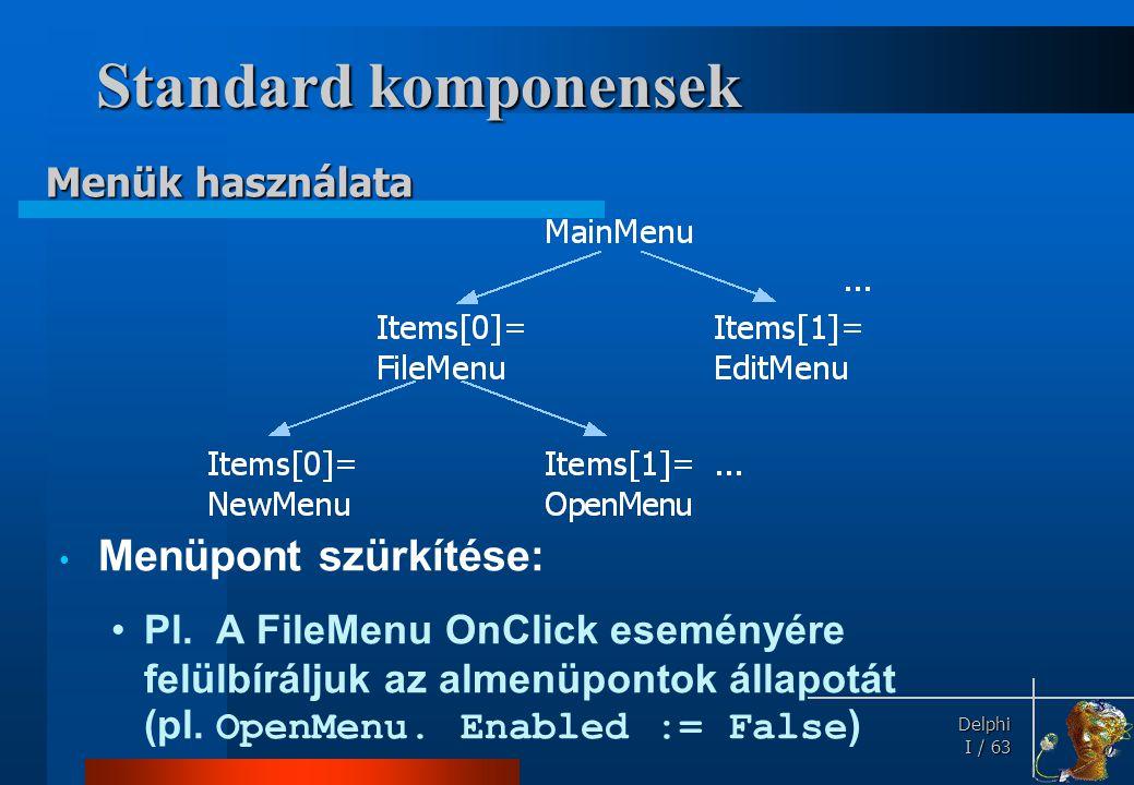 Delphi Delphi I / 63 Standard komponensek • Menüpont szürkítése: •Pl. A FileMenu OnClick eseményére felülbíráljuk az almenüpontok állapotát (pl. OpenM