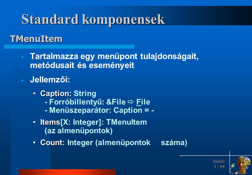 Delphi Delphi I / 64 Standard komponensek • Tartalmazza egy menüpont tulajdonságait, metódusait és eseményeit • Jellemzői: •Caption •Caption: String -