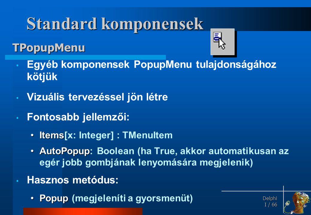 Delphi Delphi I / 66 Standard komponensek • Egyéb komponensek PopupMenu tulajdonságához kötjük • Vizuális tervezéssel jön létre • Fontosabb jellemzői: