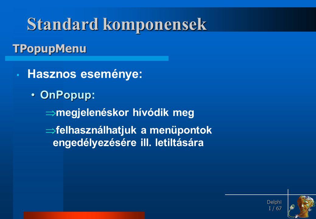 Delphi Delphi I / 67 Standard komponensek • Hasznos eseménye: •OnPopup •OnPopup:  megjelenéskor hívódik meg  felhasználhatjuk a menüpontok engedélye