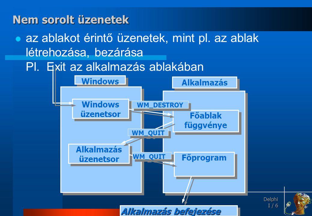 Delphi Delphi I / 7 Tehát: •Esemény •Esemény  üzenet •Üzenet •Üzenet  rendszerszintű üzenetsor  alkalmazás üzenetsor (belső üzenetek is) •Az alkalmazás sorban kiolvassa a saját üzeneteit ( üzenetkezelő ciklus ), majd utasítja a Windows-t, hogy a megfelelő ablakfüggvényt hívja meg •Az ablakfüggvény feldolgozza az üzenetet (egy többágú szelekcióban).