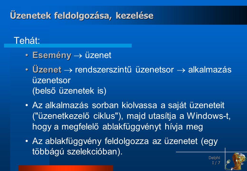 Delphi Delphi I / 7 Tehát: •Esemény •Esemény  üzenet •Üzenet •Üzenet  rendszerszintű üzenetsor  alkalmazás üzenetsor (belső üzenetek is) •Az alkalm