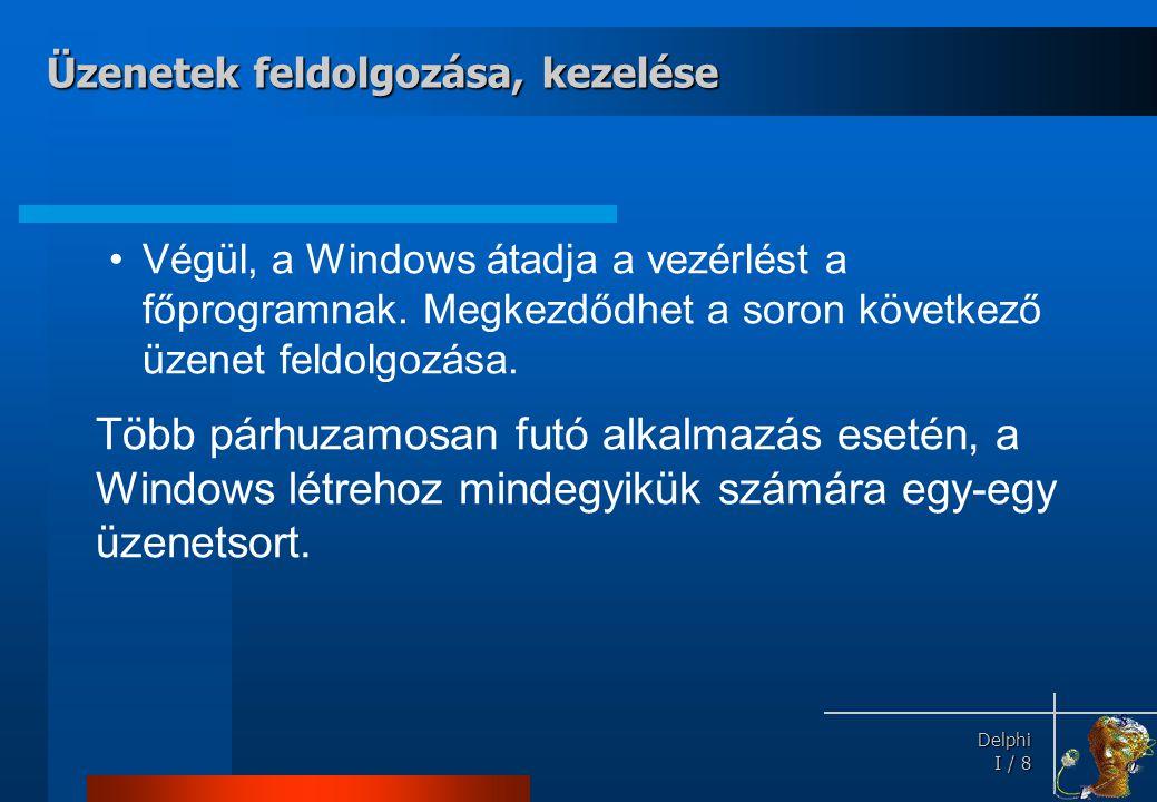 Delphi Delphi I / 9 Összefoglalás Minden Windows-os alkalmazásban van: •Egy üzenetkezelő ciklus •Ahány ablak, annyi ablakfüggvény •Egyéb függvények és eljárások Üzenetek feldolgozása, kezelése
