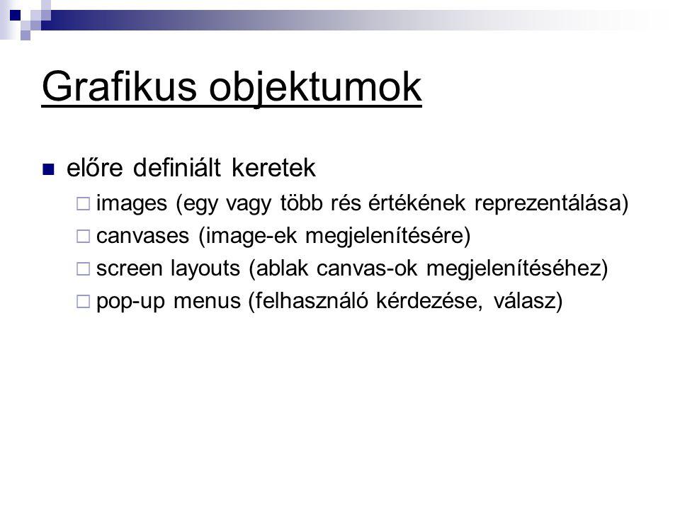 Grafikus objektumok  előre definiált keretek  images (egy vagy több rés értékének reprezentálása)  canvases (image-ek megjelenítésére)  screen layouts (ablak canvas-ok megjelenítéséhez)  pop-up menus (felhasználó kérdezése, válasz)