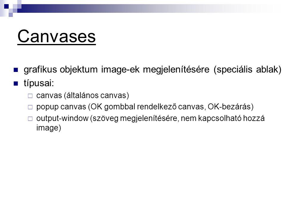 Canvases  grafikus objektum image-ek megjelenítésére (speciális ablak)  típusai:  canvas (általános canvas)  popup canvas (OK gombbal rendelkező canvas, OK-bezárás)  output-window (szöveg megjelenítésére, nem kapcsolható hozzá image)