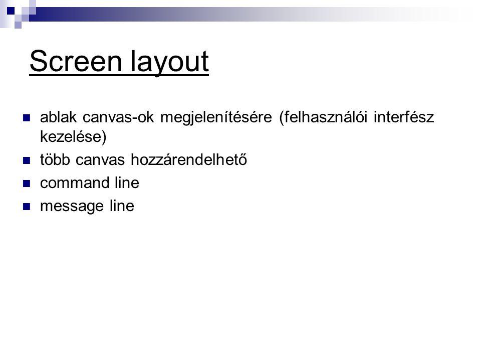 Screen layout  ablak canvas-ok megjelenítésére (felhasználói interfész kezelése)  több canvas hozzárendelhető  command line  message line