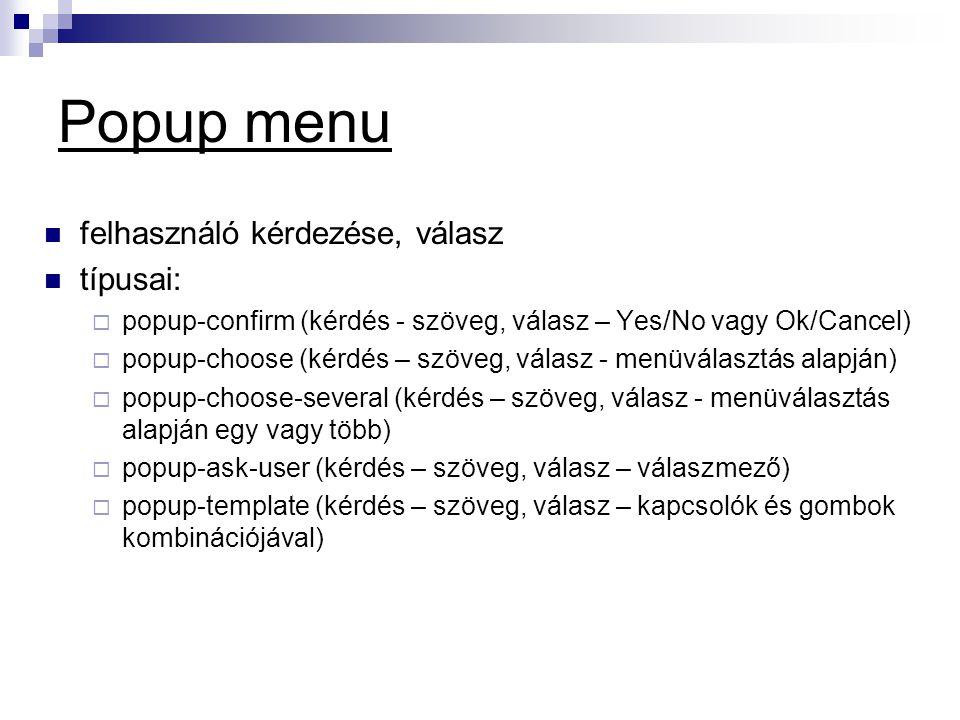 Popup menu  felhasználó kérdezése, válasz  típusai:  popup-confirm (kérdés - szöveg, válasz – Yes/No vagy Ok/Cancel)  popup-choose (kérdés – szöveg, válasz - menüválasztás alapján)  popup-choose-several (kérdés – szöveg, válasz - menüválasztás alapján egy vagy több)  popup-ask-user (kérdés – szöveg, válasz – válaszmező)  popup-template (kérdés – szöveg, válasz – kapcsolók és gombok kombinációjával)
