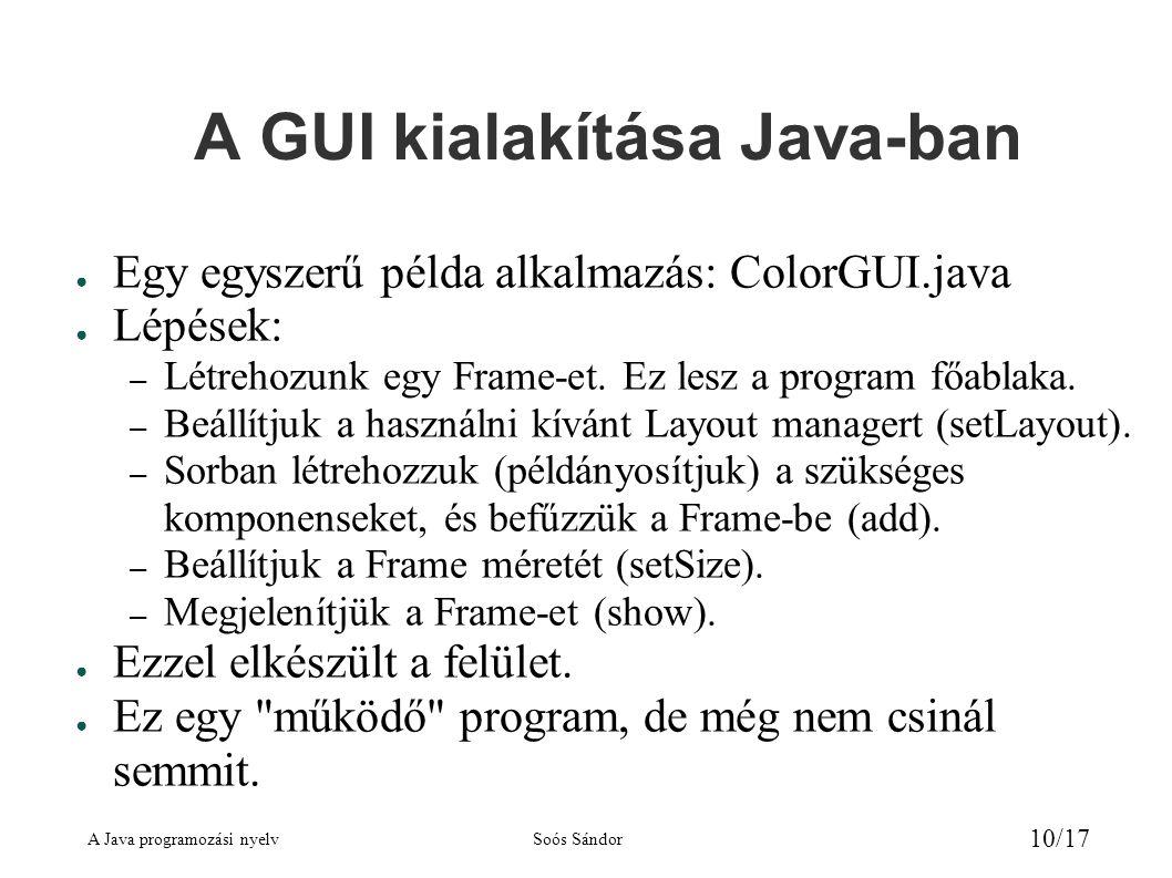 A Java programozási nyelvSoós Sándor 10/17 A GUI kialakítása Java-ban ● Egy egyszerű példa alkalmazás: ColorGUI.java ● Lépések: – Létrehozunk egy Frame-et.