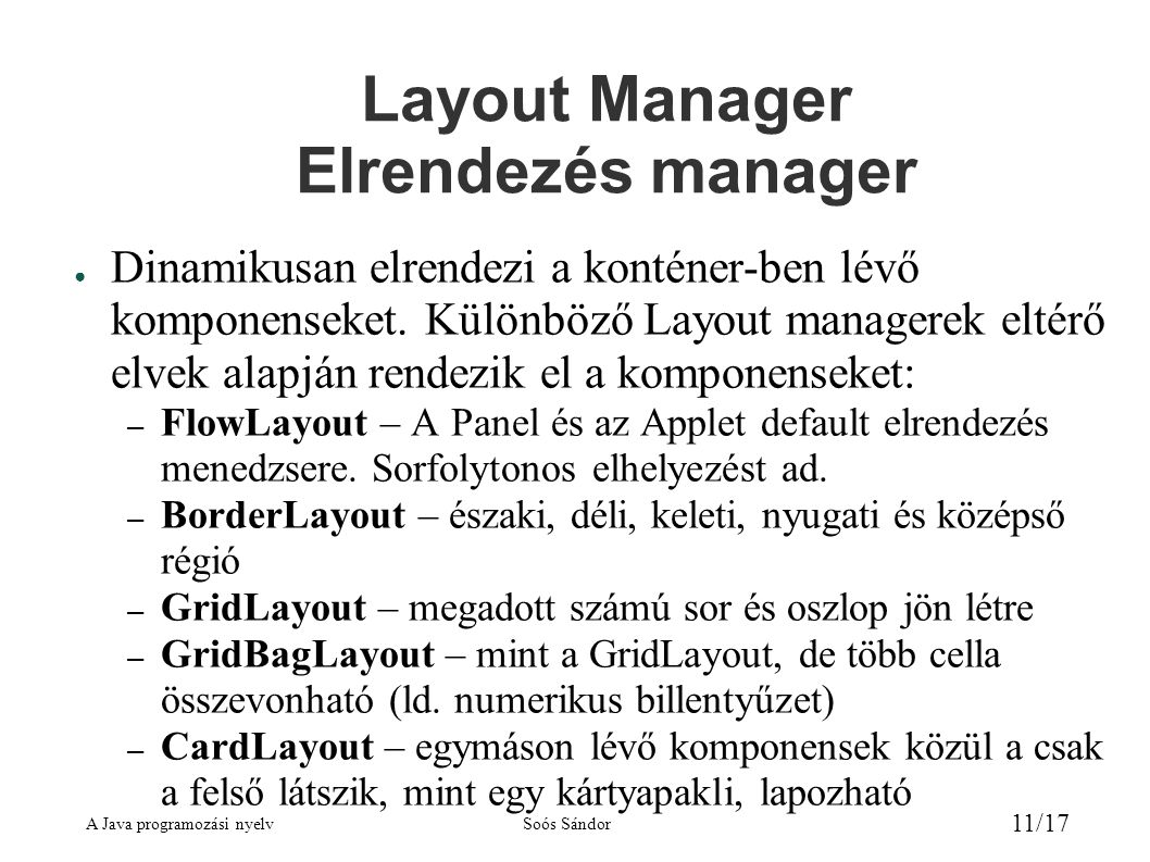 A Java programozási nyelvSoós Sándor 11/17 Layout Manager Elrendezés manager ● Dinamikusan elrendezi a konténer-ben lévő komponenseket.