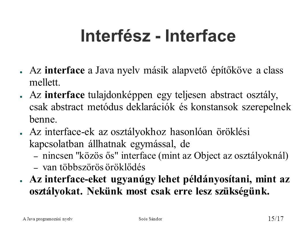 A Java programozási nyelvSoós Sándor 15/17 Interfész - Interface ● Az interface a Java nyelv másik alapvető építőköve a class mellett.