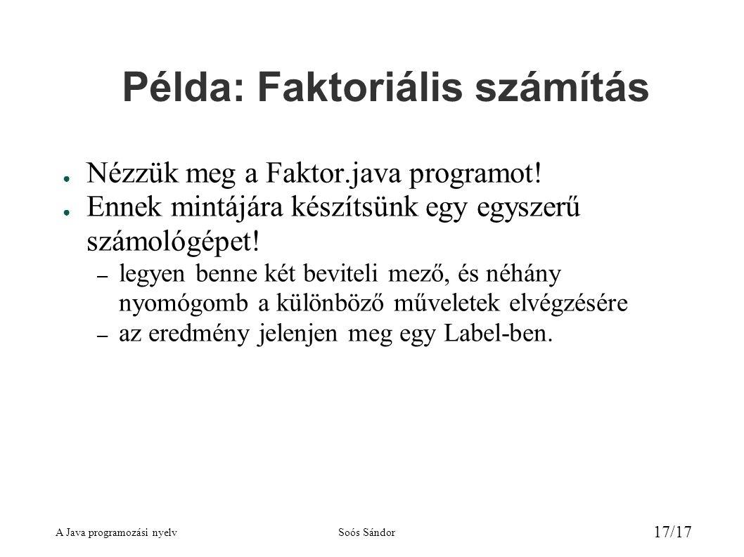A Java programozási nyelvSoós Sándor 17/17 Példa: Faktoriális számítás ● Nézzük meg a Faktor.java programot.