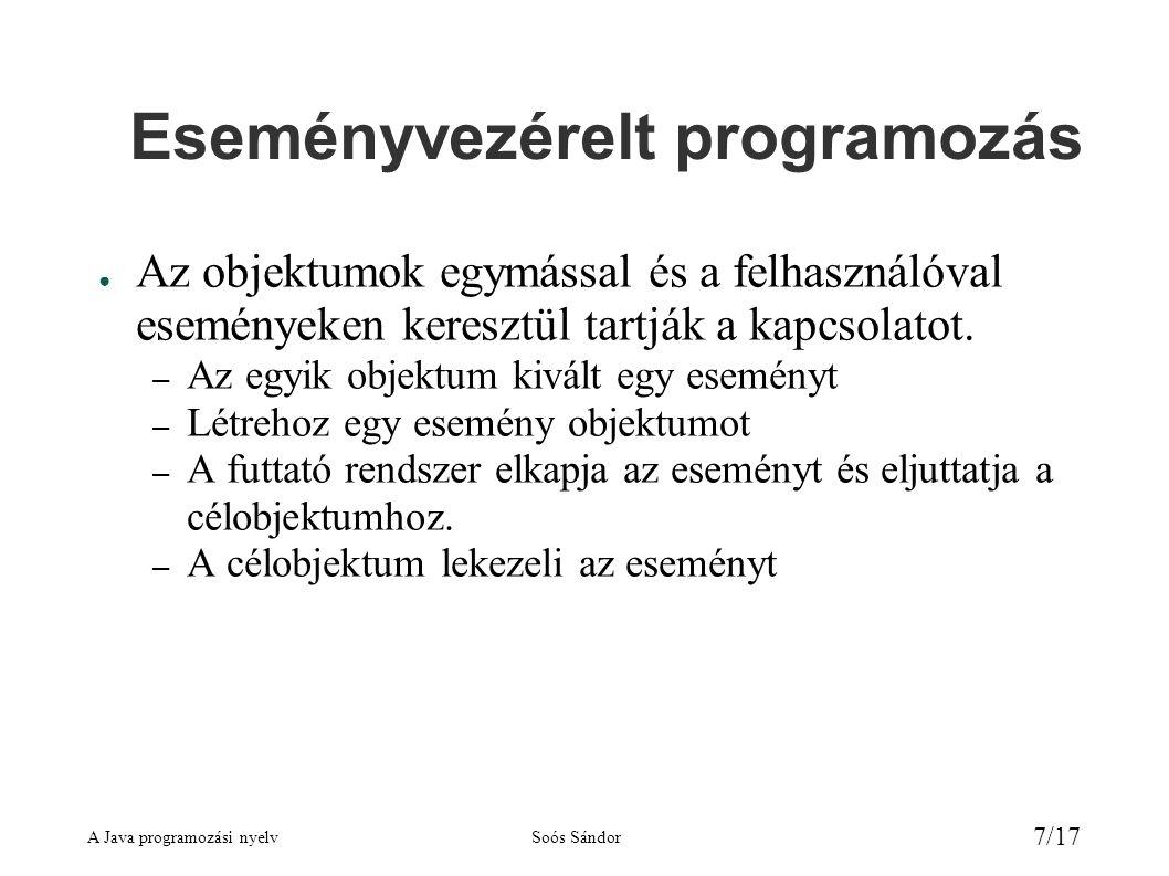 A Java programozási nyelvSoós Sándor 7/17 Eseményvezérelt programozás ● Az objektumok egymással és a felhasználóval eseményeken keresztül tartják a kapcsolatot.