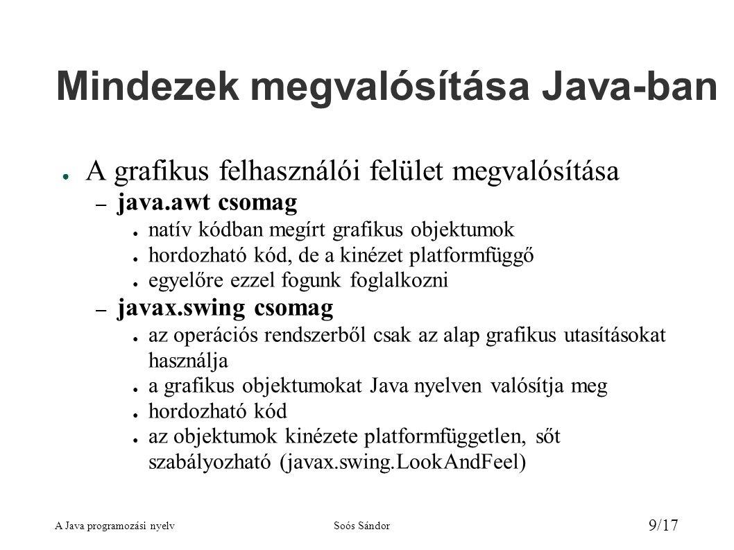 A Java programozási nyelvSoós Sándor 9/17 Mindezek megvalósítása Java-ban ● A grafikus felhasználói felület megvalósítása – java.awt csomag ● natív kódban megírt grafikus objektumok ● hordozható kód, de a kinézet platformfüggő ● egyelőre ezzel fogunk foglalkozni – javax.swing csomag ● az operációs rendszerből csak az alap grafikus utasításokat használja ● a grafikus objektumokat Java nyelven valósítja meg ● hordozható kód ● az objektumok kinézete platformfüggetlen, sőt szabályozható (javax.swing.LookAndFeel)