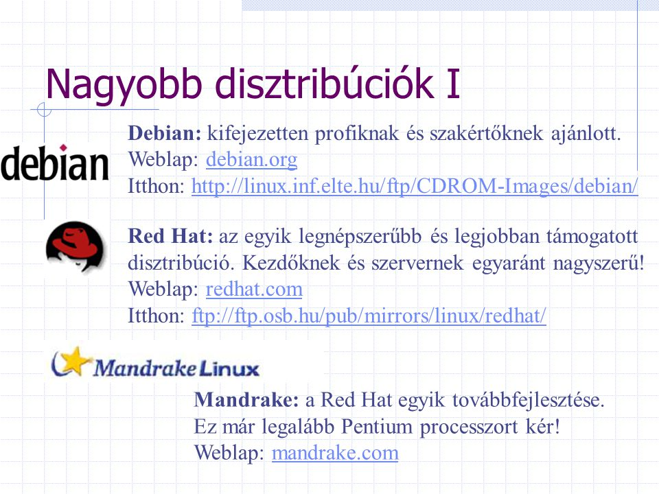 Nagyobb disztribúciók I Debian: kifejezetten profiknak és szakértőknek ajánlott. Weblap: debian.org Itthon: http://linux.inf.elte.hu/ftp/CDROM-Images/