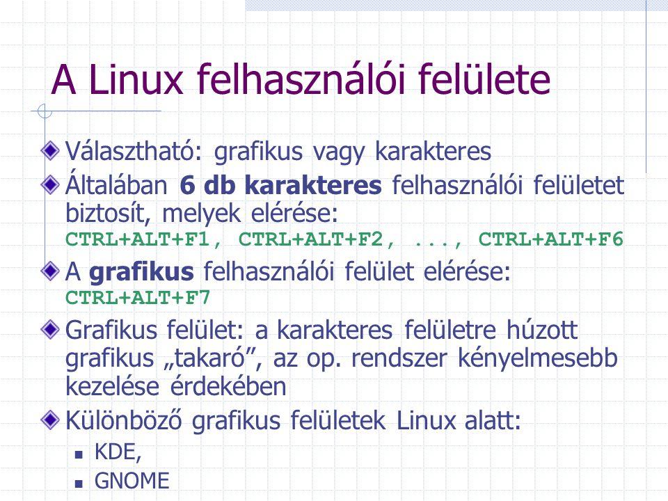 A Linux fájl-rendszere Fa szerkezetű fájl-rendszer, nincsenek meghajtók, minden file Gyökérkönyvtárból érünk el mindent Kis és nagy betű között különbséget tesz Egy átlagos linux rendszer gyökérkönyvtára: / (root directory, itt a kernel) /bin (a legfontosabb vegrehajthato programok (binaris formaban)) /dev (eszközfájlok ) /etc (egyéb rendszerfájlok ) /usr (home könyvtárak helye pl: h123456) /lib (függvénykönyvtárak a programoknak) /tmp (átmeneti tárolásra)