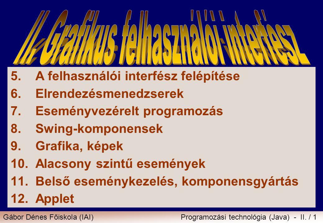 Gábor Dénes Főiskola (IAI)Programozási technológia (Java) - II. / 1 5.A felhasználói interfész felépítése 6.Elrendezésmenedzserek 7.Eseményvezérelt pr