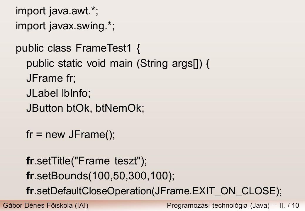 Gábor Dénes Főiskola (IAI)Programozási technológia (Java) - II. / 10 import java.awt.*; import javax.swing.*; public class FrameTest1 { public static