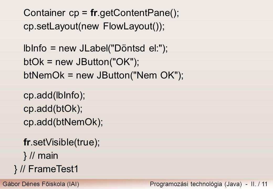Gábor Dénes Főiskola (IAI)Programozási technológia (Java) - II. / 11 Container cp = fr.getContentPane(); cp.setLayout(new FlowLayout()); lbInfo = new
