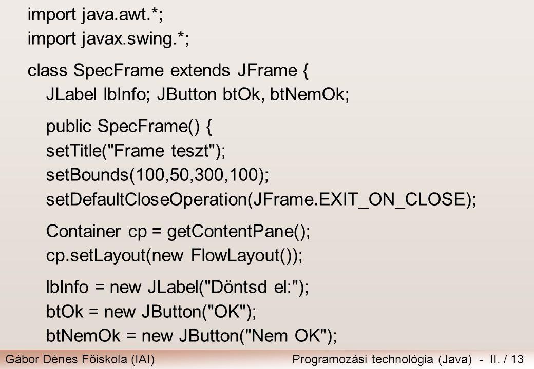 Gábor Dénes Főiskola (IAI)Programozási technológia (Java) - II. / 13 import java.awt.*; import javax.swing.*; class SpecFrame extends JFrame { JLabel