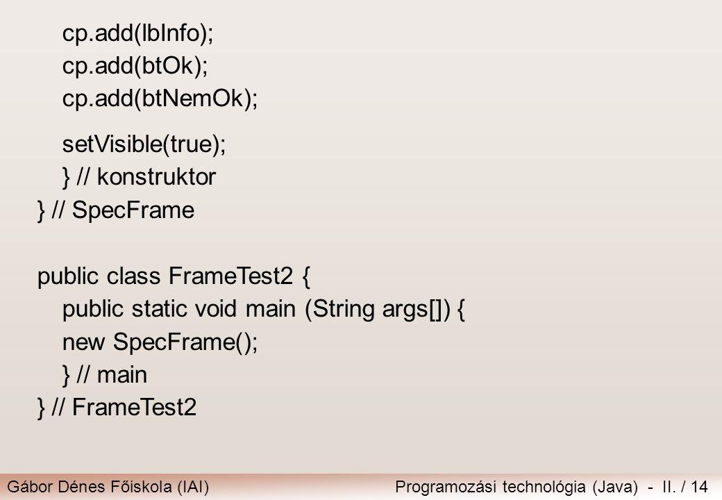 Gábor Dénes Főiskola (IAI)Programozási technológia (Java) - II. / 14 cp.add(lbInfo); cp.add(btOk); cp.add(btNemOk); setVisible(true); } // konstruktor