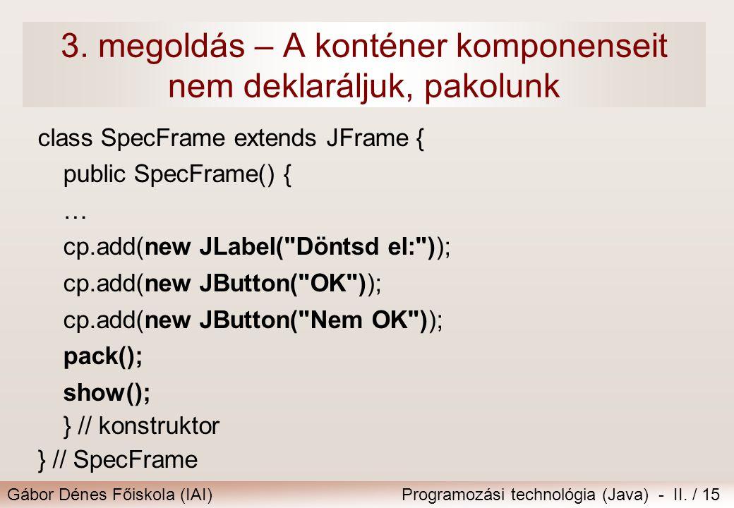 Gábor Dénes Főiskola (IAI)Programozási technológia (Java) - II. / 15 3. megoldás – A konténer komponenseit nem deklaráljuk, pakolunk class SpecFrame e