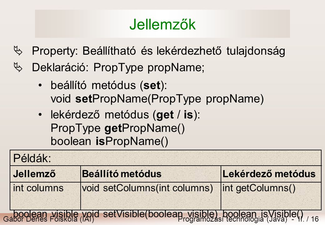 Gábor Dénes Főiskola (IAI)Programozási technológia (Java) - II. / 16 Jellemzők  Property: Beállítható és lekérdezhető tulajdonság  Deklaráció: PropT
