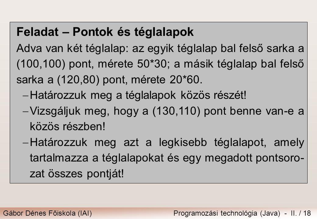 Gábor Dénes Főiskola (IAI)Programozási technológia (Java) - II. / 18 Feladat – Pontok és téglalapok Adva van két téglalap: az egyik téglalap bal felső