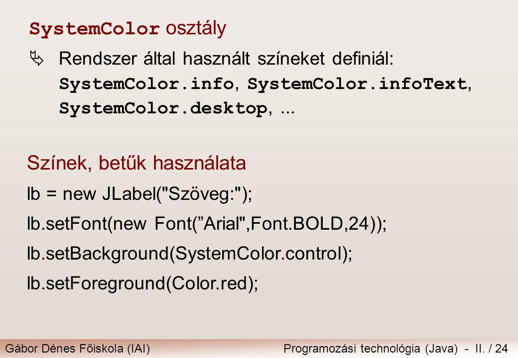 Gábor Dénes Főiskola (IAI)Programozási technológia (Java) - II. / 24 Színek, betűk használata lb = new JLabel(