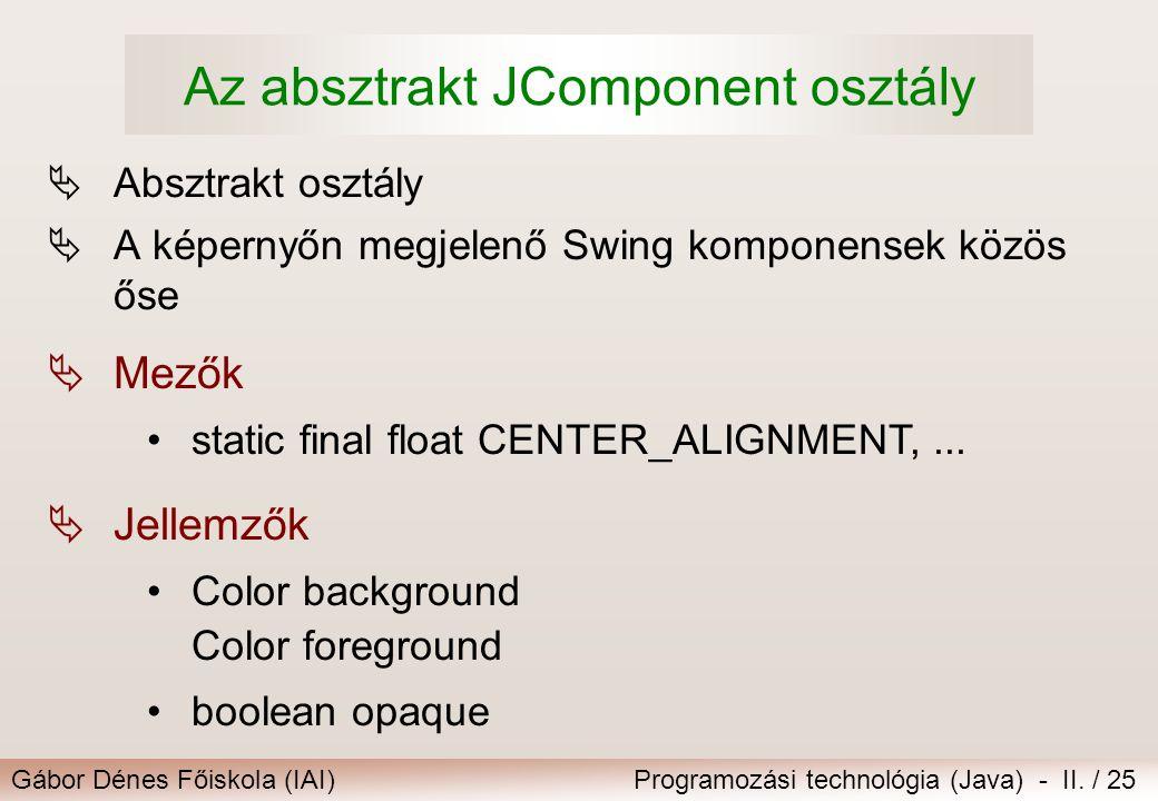 Gábor Dénes Főiskola (IAI)Programozási technológia (Java) - II. / 25 Az absztrakt JComponent osztály  Absztrakt osztály  A képernyőn megjelenő Swing