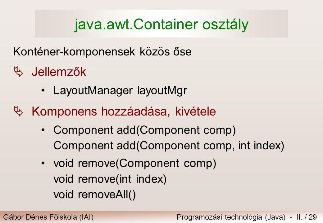 Gábor Dénes Főiskola (IAI)Programozási technológia (Java) - II. / 29 java.awt.Container osztály Konténer-komponensek közös őse  Jellemzők •LayoutMana