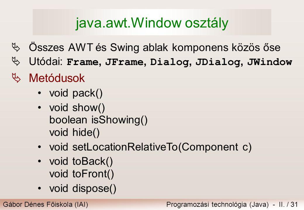 Gábor Dénes Főiskola (IAI)Programozási technológia (Java) - II. / 31 java.awt.Window osztály  Összes AWT és Swing ablak komponens közös őse  Utódai: