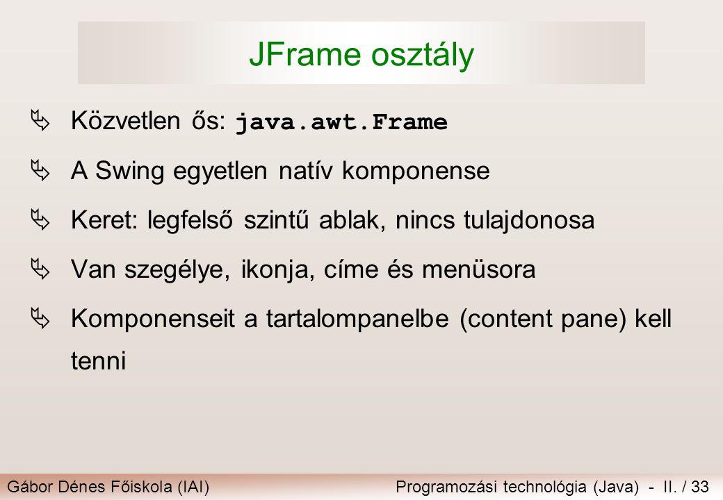 Gábor Dénes Főiskola (IAI)Programozási technológia (Java) - II. / 33 JFrame osztály  Közvetlen ős: java.awt.Frame  A Swing egyetlen natív komponense