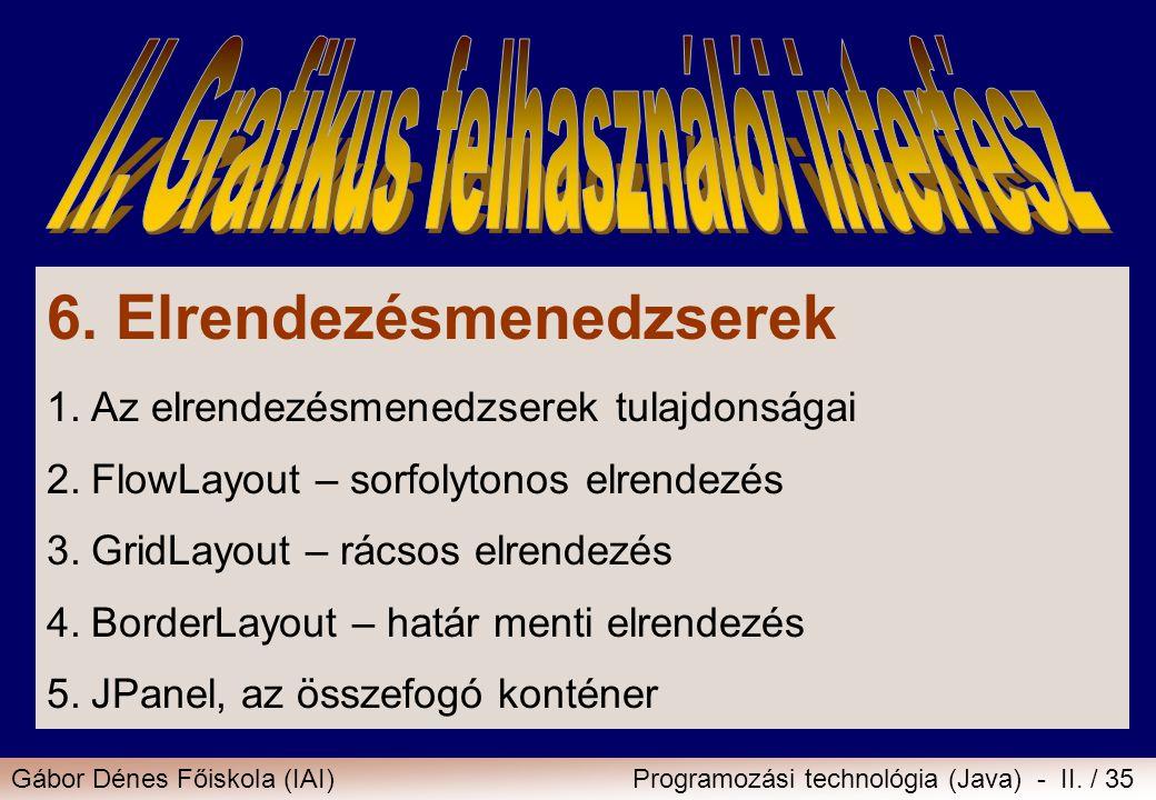 Gábor Dénes Főiskola (IAI)Programozási technológia (Java) - II. / 35 6. Elrendezésmenedzserek 1.Az elrendezésmenedzserek tulajdonságai 2.FlowLayout –