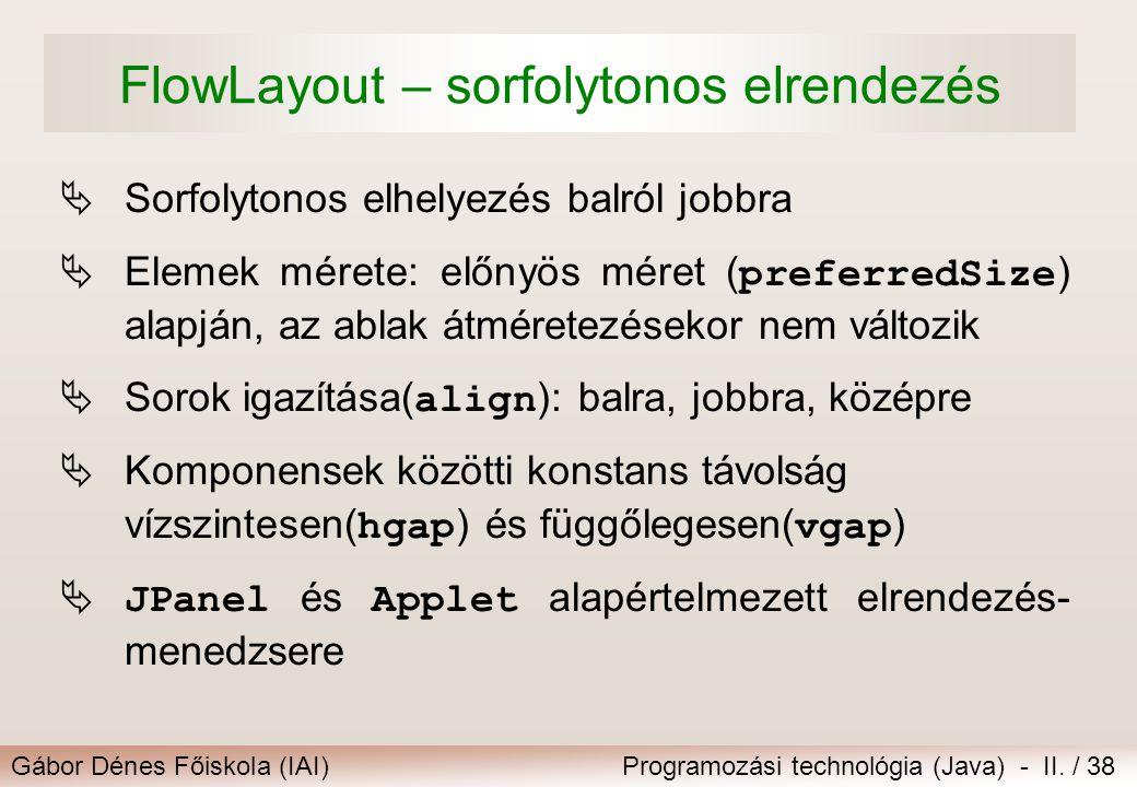 Gábor Dénes Főiskola (IAI)Programozási technológia (Java) - II. / 38 FlowLayout – sorfolytonos elrendezés  Sorfolytonos elhelyezés balról jobbra  El