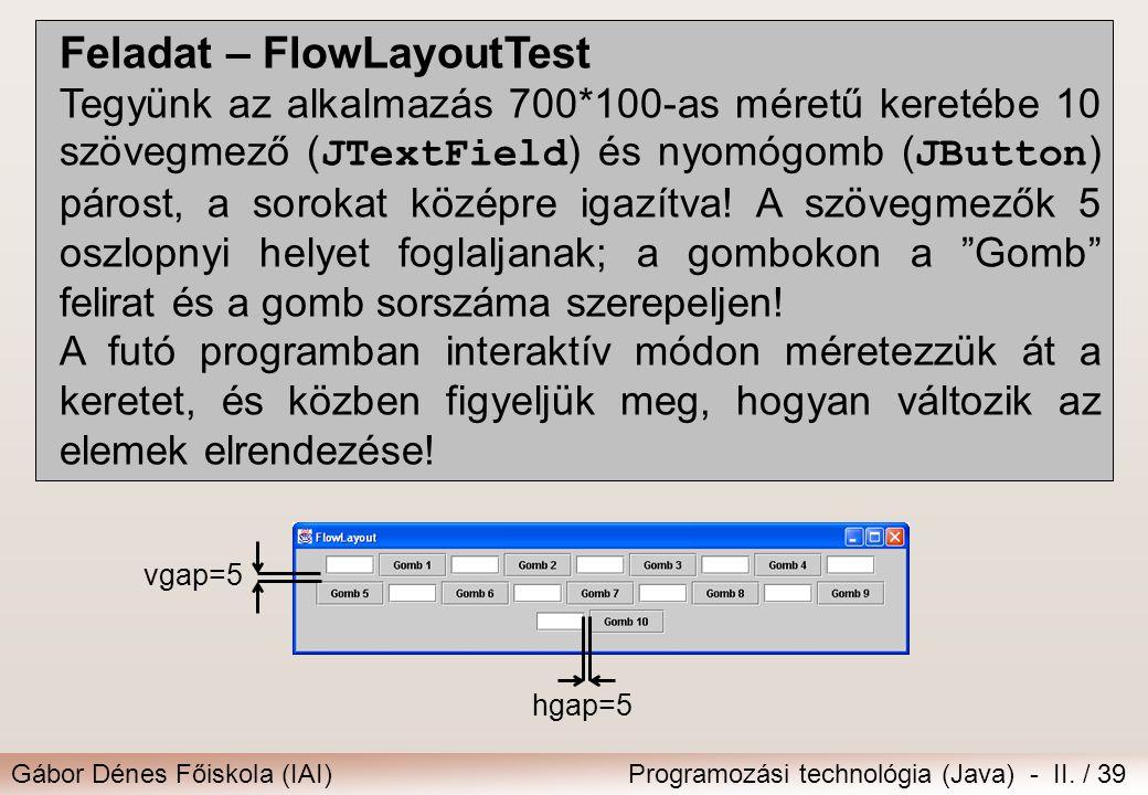 Gábor Dénes Főiskola (IAI)Programozási technológia (Java) - II. / 39 Feladat – FlowLayoutTest Tegyünk az alkalmazás 700*100-as méretű keretébe 10 szöv
