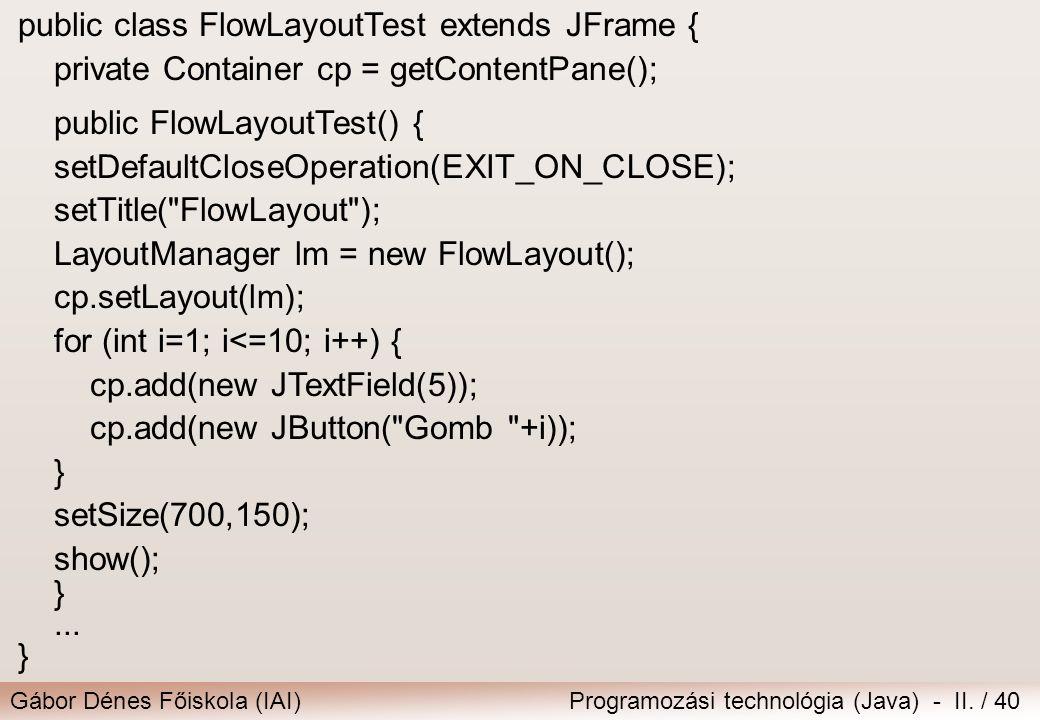 Gábor Dénes Főiskola (IAI)Programozási technológia (Java) - II. / 40 public class FlowLayoutTest extends JFrame { private Container cp = getContentPan