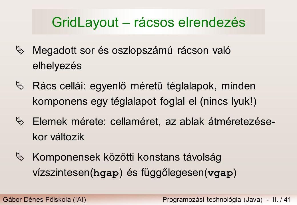 Gábor Dénes Főiskola (IAI)Programozási technológia (Java) - II. / 41 GridLayout – rácsos elrendezés  Megadott sor és oszlopszámú rácson való elhelyez