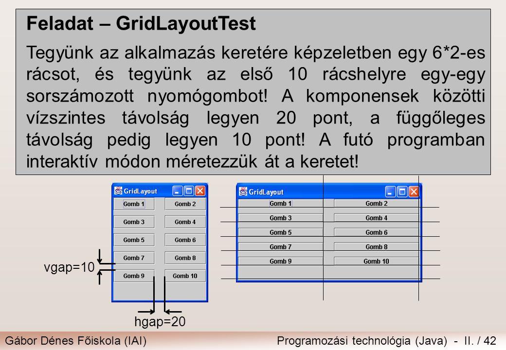 Gábor Dénes Főiskola (IAI)Programozási technológia (Java) - II. / 42 Feladat – GridLayoutTest Tegyünk az alkalmazás keretére képzeletben egy 6*2-es rá